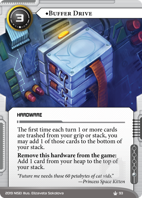 """♦Buffer Drive HARDWARE 3 cost, 1 inf. The first time each turn 1 or more cards are trashed from your grip or stack, you may add 1 of those cards to the bottom of your stack. Remove this hardware from the game: Add 1 card from your heap to the top of your stack. """"Future me *needs* those 60 petabytes of cat vids."""" —Princess Space Kitten Illus. Elizaveta Sokolova"""