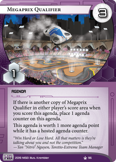 """Megaprix Qualifier  AGENDA 3/1. If there is another copy of Megaprix Qualifier in either player's score area when you score this agenda, place 1 agenda counter on this agenda. This agenda is worth 1 more agenda point while it has a hosted agenda counter. """"Win Hard or Lose Hard. All that matters is they're talking about you and not the competition."""" —Tan """"Nitro"""" Nguyen, Toretto-Extreme Team Manager Illus. Krembler"""