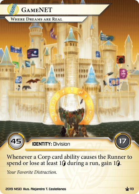 """GameNET: Where Dreams Are Real  IDENTITY: Division 45/17 Whenever a Corp card ability causes the Runner to spend or lose at least 1<svg class=""""nisei-glyph"""" viewBox=""""0 0 628 1053"""" style=""""height:1em;vertical-align:-0.2em;fill:currentColor;""""><text fill=""""transparent"""">credit</text><use xlink:href=""""https://nisei.net/wp-content/plugins/nisei-glyphs/nisei-glyphs.svg#credit"""" role=""""presentation""""/></svg> during a run, gain 1<svg class=""""nisei-glyph"""" viewBox=""""0 0 628 1053"""" style=""""height:1em;vertical-align:-0.2em;fill:currentColor;""""><text fill=""""transparent"""">credit</text><use xlink:href=""""https://nisei.net/wp-content/plugins/nisei-glyphs/nisei-glyphs.svg#credit"""" role=""""presentation""""/></svg>. Your Favorite Distraction. Illus. Alejandro T. Castellanos"""