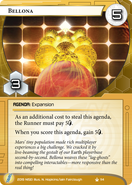 """Bellona  AGENDA: Expansion 5/3. As an additional cost to steal this agenda, the Runner must pay 5<svg class=""""nisei-glyph"""" viewBox=""""0 0 628 1053"""" style=""""height:1em;vertical-align:-0.2em;fill:currentColor;""""><text fill=""""transparent"""">credit</text><use xlink:href=""""https://nisei.net/wp-content/plugins/nisei-glyphs/nisei-glyphs.svg#credit"""" role=""""presentation""""/></svg>. When you score this agenda, gain 5<svg class=""""nisei-glyph"""" viewBox=""""0 0 628 1053"""" style=""""height:1em;vertical-align:-0.2em;fill:currentColor;""""><text fill=""""transparent"""">credit</text><use xlink:href=""""https://nisei.net/wp-content/plugins/nisei-glyphs/nisei-glyphs.svg#credit"""" role=""""presentation""""/></svg>. Mars' tiny population made rich multiplayer experiences a big challenge. We cracked it by live-beaming the gestalt of our *Earth* playerbase second-by-second. Bellona weaves these """"lag-ghosts"""" into compelling interactables—more responsive than the real thing! Illus. N. Hopkins/Iain Fairclough"""