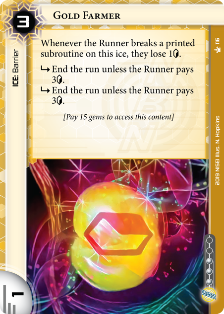 """Gold Farmer  ICE: Barrier 3 rez, 1 str, 3 inf. Whenever the Runner breaks a printed subroutine on this ice, they lose 1<svg class=""""nisei-glyph"""" viewBox=""""0 0 628 1053"""" style=""""height:1em;vertical-align:-0.2em;fill:currentColor;""""><text fill=""""transparent"""">credit</text><use xlink:href=""""https://nisei.net/wp-content/plugins/nisei-glyphs/nisei-glyphs.svg#credit"""" role=""""presentation""""/></svg>. <svg class=""""nisei-glyph"""" viewBox=""""0 0 1024 1053"""" style=""""height:1em;vertical-align:-0.2em;fill:currentColor;""""><text fill=""""transparent"""">sub</text><use xlink:href=""""https://nisei.net/wp-content/plugins/nisei-glyphs/nisei-glyphs.svg#sub"""" role=""""presentation""""/></svg> End the run unless the Runner pays 3<svg class=""""nisei-glyph"""" viewBox=""""0 0 628 1053"""" style=""""height:1em;vertical-align:-0.2em;fill:currentColor;""""><text fill=""""transparent"""">credit</text><use xlink:href=""""https://nisei.net/wp-content/plugins/nisei-glyphs/nisei-glyphs.svg#credit"""" role=""""presentation""""/></svg>. <svg class=""""nisei-glyph"""" viewBox=""""0 0 1024 1053"""" style=""""height:1em;vertical-align:-0.2em;fill:currentColor;""""><text fill=""""transparent"""">sub</text><use xlink:href=""""https://nisei.net/wp-content/plugins/nisei-glyphs/nisei-glyphs.svg#sub"""" role=""""presentation""""/></svg> End the run unless the Runner pays 3<svg class=""""nisei-glyph"""" viewBox=""""0 0 628 1053"""" style=""""height:1em;vertical-align:-0.2em;fill:currentColor;""""><text fill=""""transparent"""">credit</text><use xlink:href=""""https://nisei.net/wp-content/plugins/nisei-glyphs/nisei-glyphs.svg#credit"""" role=""""presentation""""/></svg>. [Pay 15 gems to access this content] Illus. N. Hopkins"""