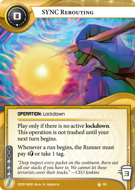 """SYNC Rerouting OPERATION: Lockdown 0 cost, 3 trash, 3 inf. Play only if there is no active lockdown. This operation is not trashed until your next turn begins. Whenever a run begins, the Runner must pay 4<svg class=""""nisei-glyph"""" viewBox=""""0 0 628 1053"""" style=""""height:1em;vertical-align:-0.2em;fill:currentColor;""""><text fill=""""transparent"""">credit</text><use xlink:href=""""https://nisei.net/wp-content/plugins/nisei-glyphs/nisei-glyphs.svg#credit"""" role=""""presentation""""/></svg> or take 1 tag.  """"Deep inspect every packet on the continent. Burn out all our stacks if you have to. We cannot let these terrorists cover their tracks."""" —CEO Jenkins Illus. N. Hopkins"""