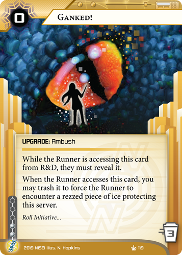 Ganked!  UPGRADE: Ambush 0 rez, 3 trash, 2 inf. While the Runner is accessing this card from R&D, they must reveal it. When the Runner accesses this card, you may trash it to force the Runner to encounter a rezzed piece of ice protecting this server. Roll Initiative… Illus. N. Hopkins