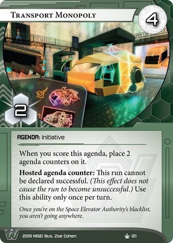 Transport Monopoly  WEYLAND AGENDA: Initiative 4/2. When you score this agenda, place 2 agenda counters on it. Hosted agenda counter: This run cannot be declared successful. (This effect does not cause the run to become unsuccessful.) Use this ability only once per turn. Once you're on the Space Elevator Authority's blacklist, you aren't going anywhere. Illus. Zoe Cohen