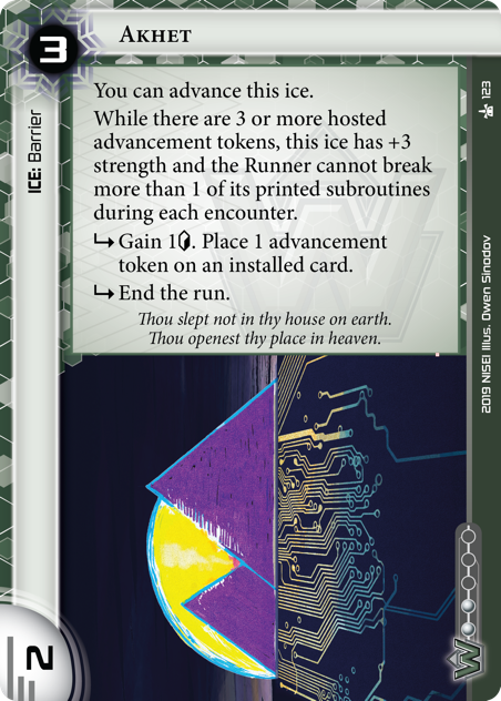 """Akhet  ICE: Barrier 3 rez, 2 str, 2 inf. You can advance this ice. While there are 3 or more hosted advancement tokens, this ice has +3 strength and the Runner cannot break more than 1 of its printed subroutines during each encounter. <svg class=""""nisei-glyph"""" viewBox=""""0 0 1024 1053"""" style=""""height:1em;vertical-align:-0.2em;fill:currentColor;""""><text fill=""""transparent"""">sub</text><use xlink:href=""""https://nisei.net/wp-content/plugins/nisei-glyphs/nisei-glyphs.svg#sub"""" role=""""presentation""""/></svg> Gain 1<svg class=""""nisei-glyph"""" viewBox=""""0 0 628 1053"""" style=""""height:1em;vertical-align:-0.2em;fill:currentColor;""""><text fill=""""transparent"""">credit</text><use xlink:href=""""https://nisei.net/wp-content/plugins/nisei-glyphs/nisei-glyphs.svg#credit"""" role=""""presentation""""/></svg>. Place 1 advancement token on an installed card. <svg class=""""nisei-glyph"""" viewBox=""""0 0 1024 1053"""" style=""""height:1em;vertical-align:-0.2em;fill:currentColor;""""><text fill=""""transparent"""">sub</text><use xlink:href=""""https://nisei.net/wp-content/plugins/nisei-glyphs/nisei-glyphs.svg#sub"""" role=""""presentation""""/></svg> End the run. Thou slept not in thy house on earth. Thou openest thy place in heaven.  Illus. Owen Sinodov"""