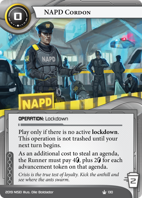 """NAPD Cordon  OPERATION: Lockdown 0 cost, 2 trash. Play only if there is no active lockdown. This operation is not trashed until your next turn begins. As an additional cost to steal an agenda, the Runner must pay 4<svg class=""""nisei-glyph"""" viewBox=""""0 0 628 1053"""" style=""""height:1em;vertical-align:-0.2em;fill:currentColor;""""><text fill=""""transparent"""">credit</text><use xlink:href=""""https://nisei.net/wp-content/plugins/nisei-glyphs/nisei-glyphs.svg#credit"""" role=""""presentation""""/></svg> plus 2<svg class=""""nisei-glyph"""" viewBox=""""0 0 628 1053"""" style=""""height:1em;vertical-align:-0.2em;fill:currentColor;""""><text fill=""""transparent"""">credit</text><use xlink:href=""""https://nisei.net/wp-content/plugins/nisei-glyphs/nisei-glyphs.svg#credit"""" role=""""presentation""""/></svg> for each advancement token on that agenda. Crisis is the true test of loyalty. Kick the anthill and see where the ants swarm. Illus. Olie Boldador"""